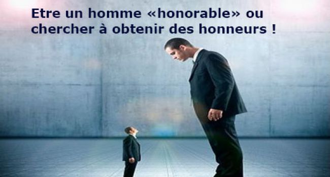 Etre un homme «honorable» ou chercher à obtenir des honneurs !
